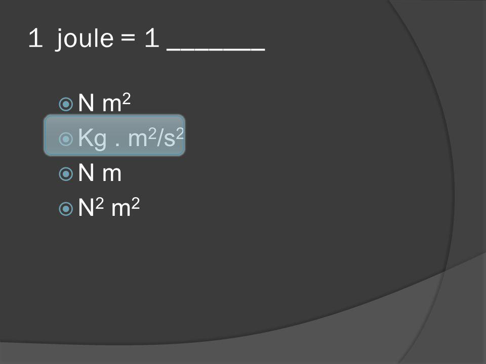 1 joule = 1 _______ N m2 Kg . m2/s2 N m N2 m2