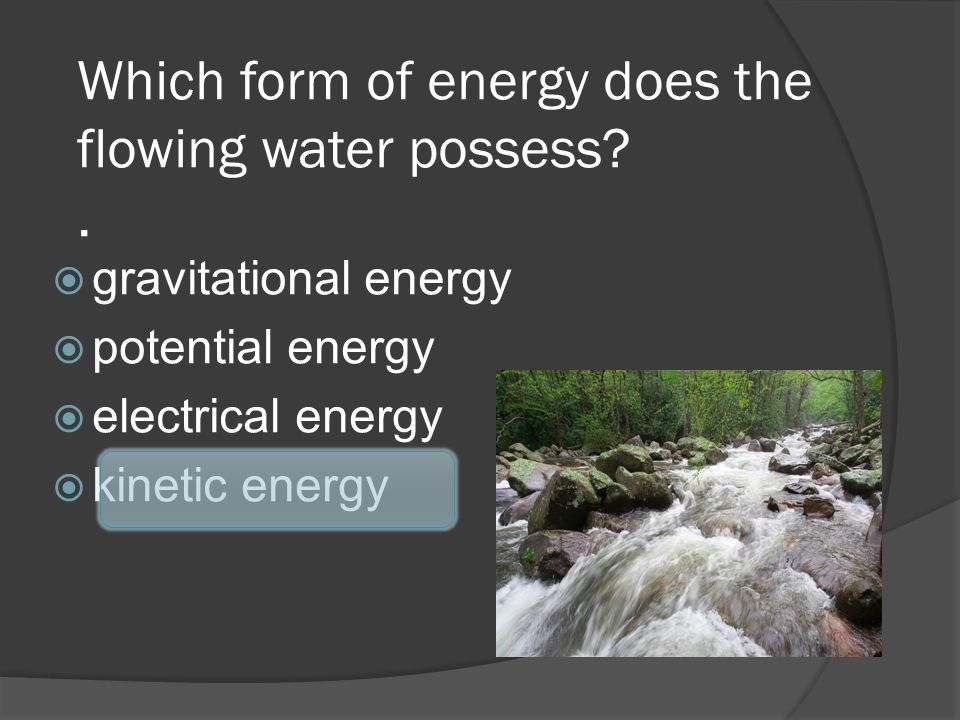 Which form of energy does the flowing water possess .