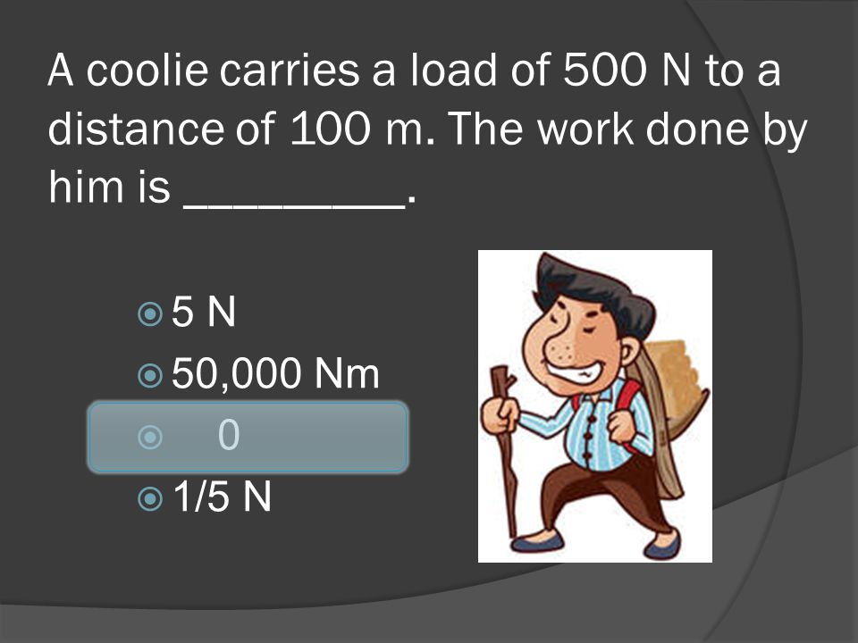 A coolie carries a load of 500 N to a distance of 100 m