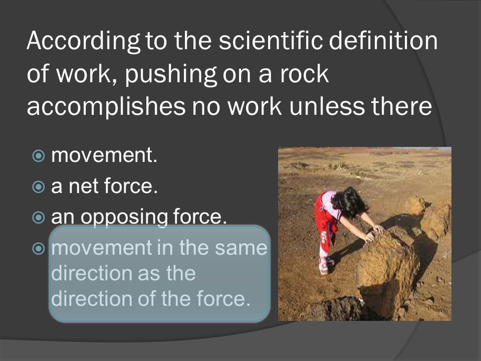 According to the scientific definition of work, pushing on a rock accomplishes no work unless there