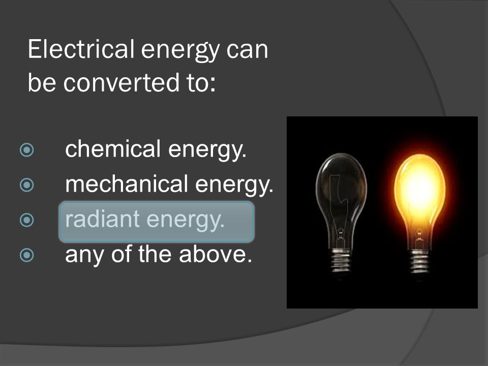 Electrical energy can be converted to: