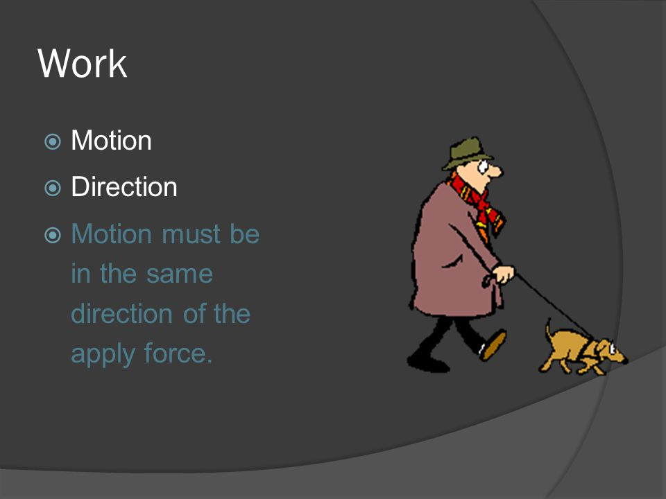 Work Motion Direction Motion must be in the same direction of the apply force.