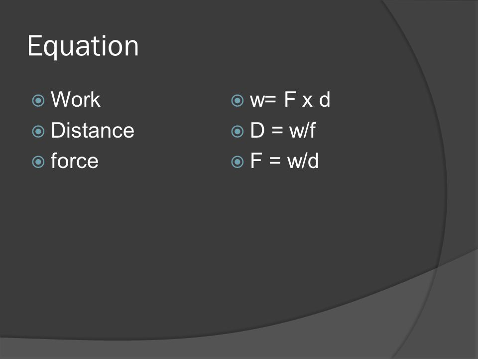 Equation Work Distance force w= F x d D = w/f F = w/d
