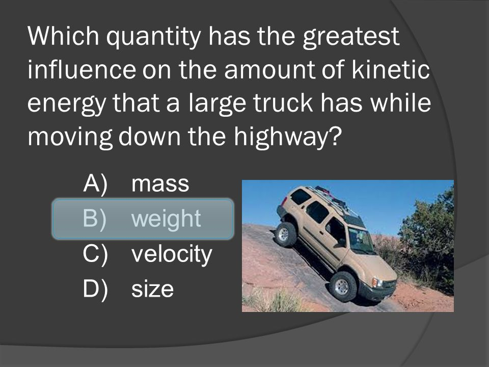 Which quantity has the greatest influence on the amount of kinetic energy that a large truck has while moving down the highway
