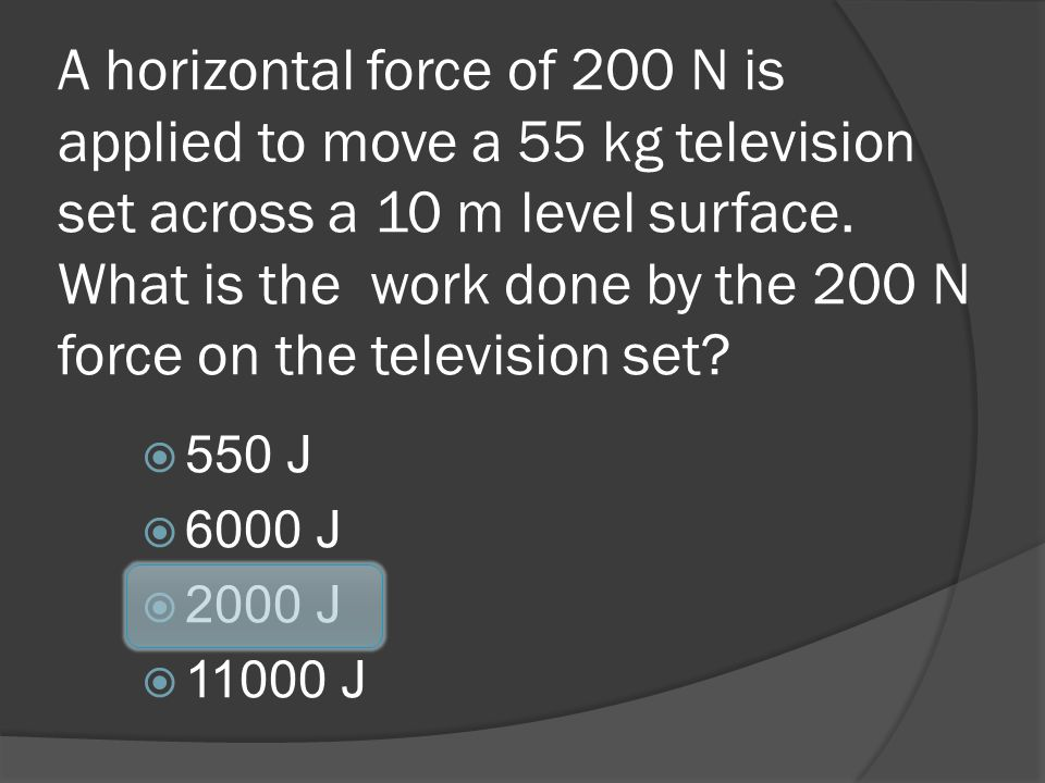 A horizontal force of 200 N is applied to move a 55 kg television set across a 10 m level surface. What is the work done by the 200 N force on the television set