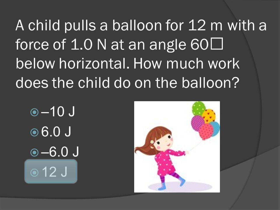 A child pulls a balloon for 12 m with a force of 1