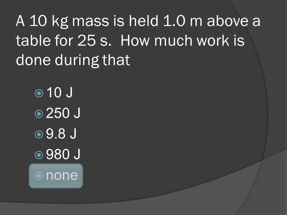 A 10 kg mass is held 1. 0 m above a table for 25 s