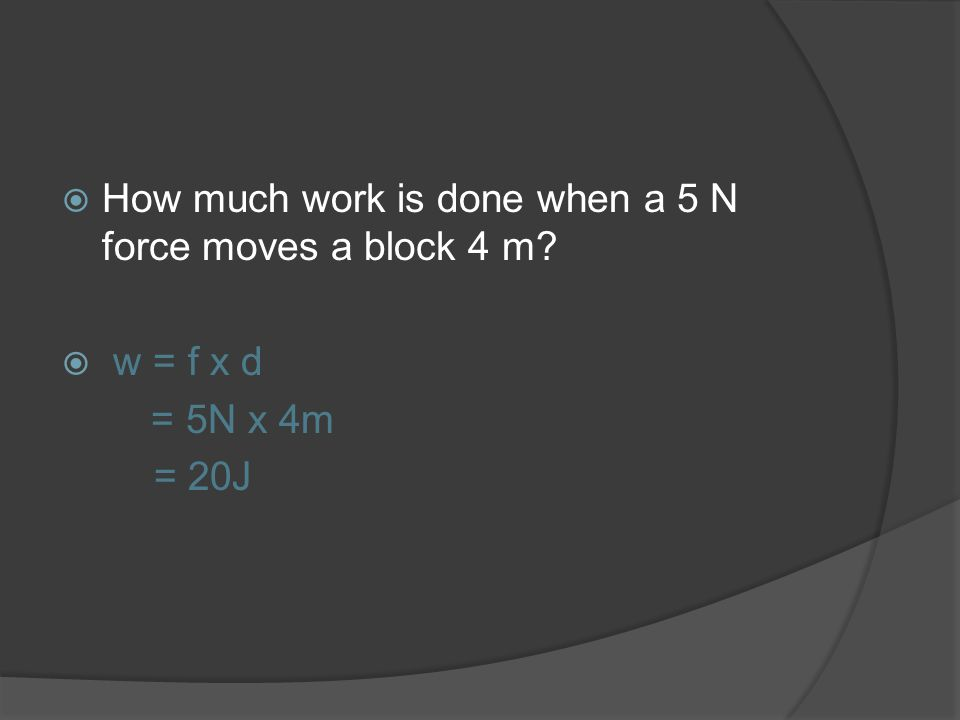 How much work is done when a 5 N force moves a block 4 m