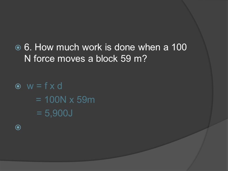 6. How much work is done when a 100 N force moves a block 59 m