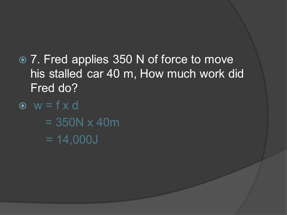 7. Fred applies 350 N of force to move his stalled car 40 m, How much work did Fred do