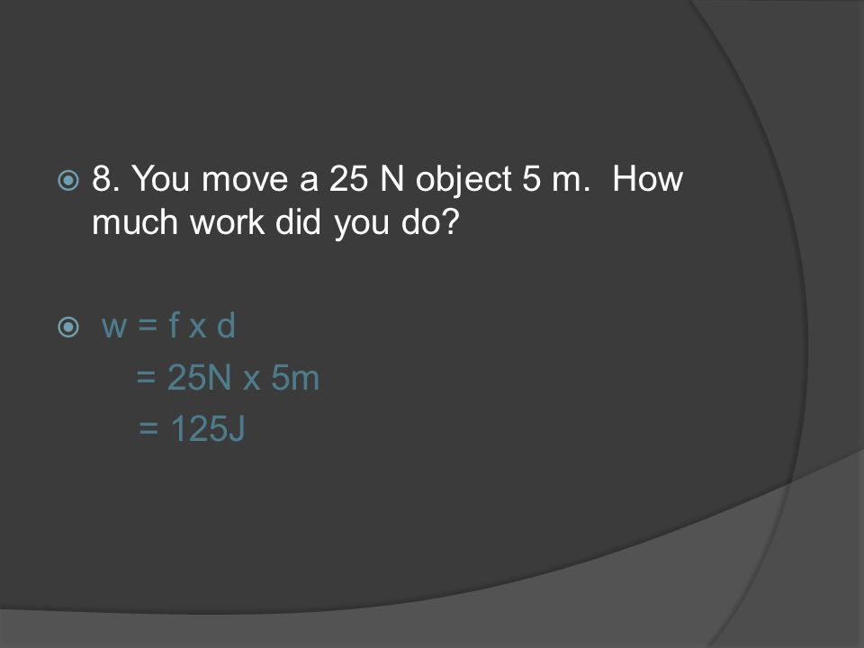 8. You move a 25 N object 5 m. How much work did you do