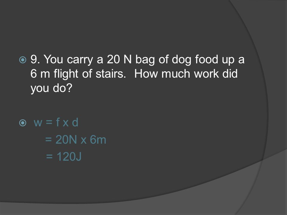 9. You carry a 20 N bag of dog food up a 6 m flight of stairs