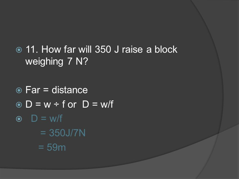 11. How far will 350 J raise a block weighing 7 N