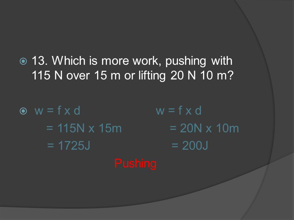 13. Which is more work, pushing with 115 N over 15 m or lifting 20 N 10 m