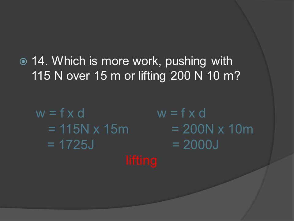 w = f x d w = f x d = 115N x 15m = 200N x 10m = 1725J = 2000J lifting