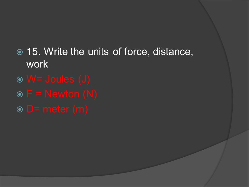 15. Write the units of force, distance, work