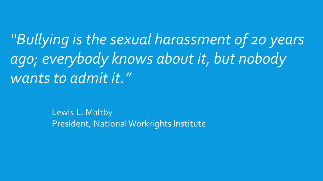 Bullying is the sexual harassment of 20 years ago; everybody knows about it, but nobody wants to admit it.