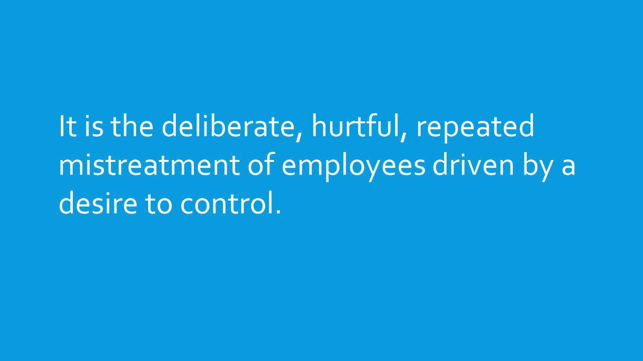 It is the deliberate, hurtful, repeated mistreatment of employees driven by a desire to control.