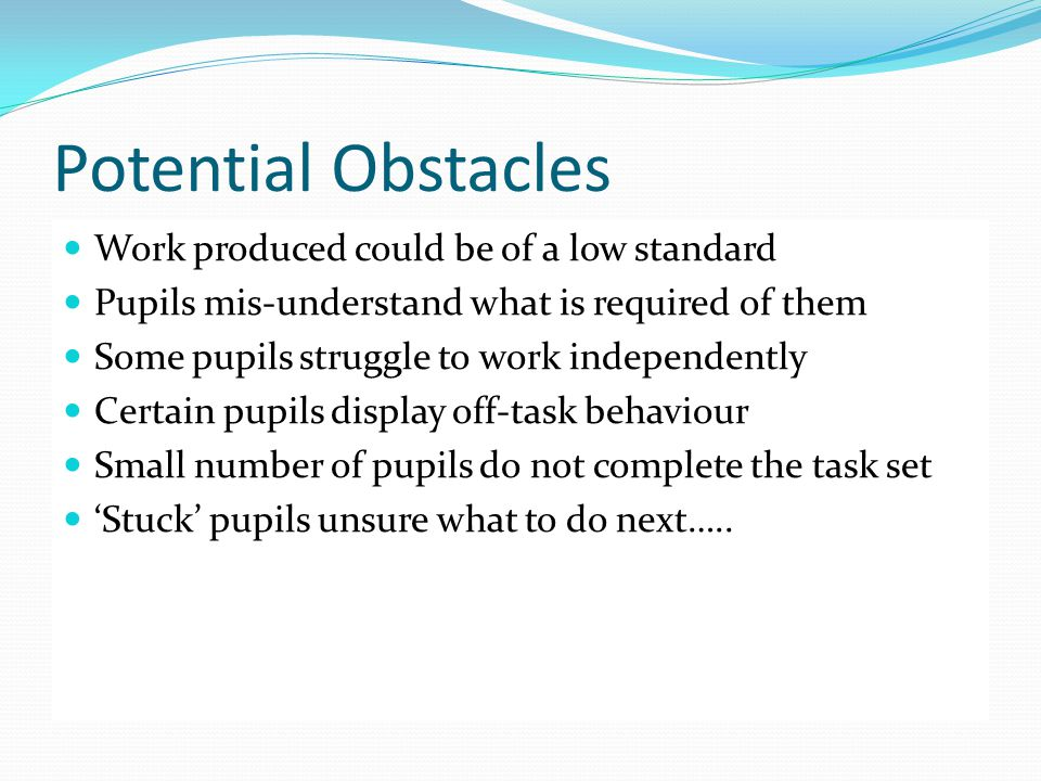 Potential Obstacles Work produced could be of a low standard