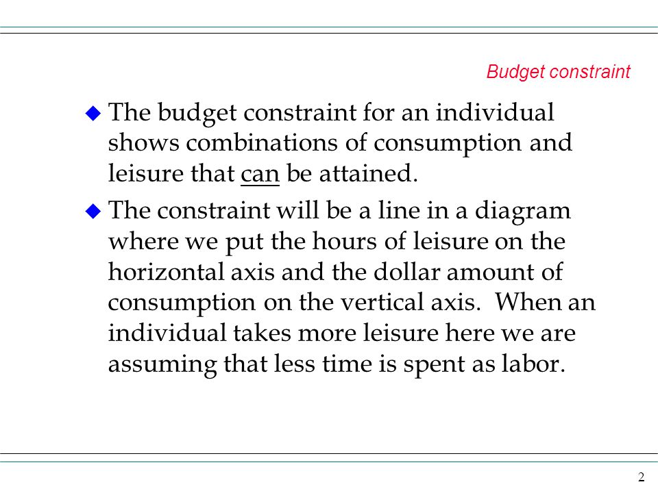 Budget constraint The budget constraint for an individual shows combinations of consumption and leisure that can be attained.