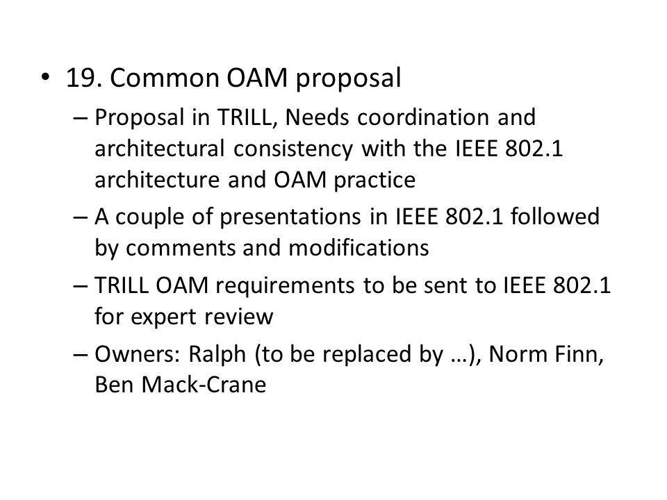 19. Common OAM proposal Proposal in TRILL, Needs coordination and architectural consistency with the IEEE 802.1 architecture and OAM practice.