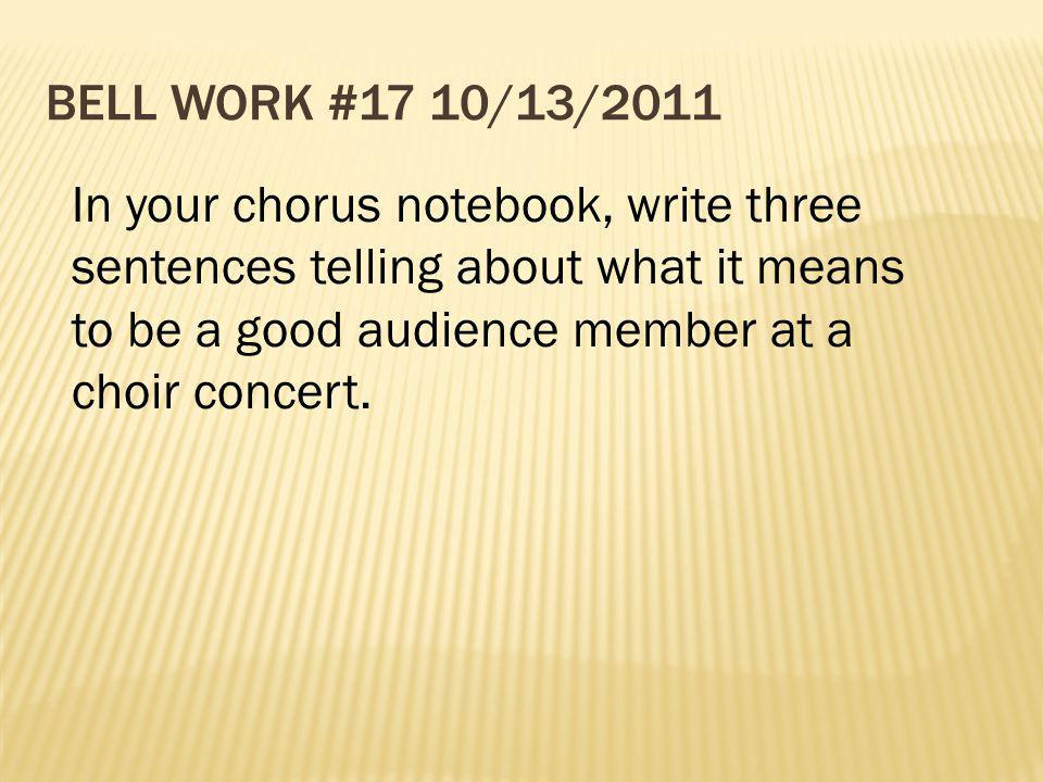 Bell Work #17 10/13/2011 In your chorus notebook, write three sentences telling about what it means to be a good audience member at a choir concert.