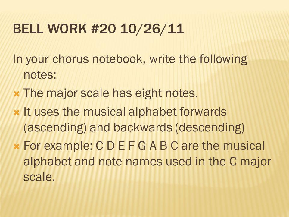 Bell Work #20 10/26/11 In your chorus notebook, write the following notes: The major scale has eight notes.