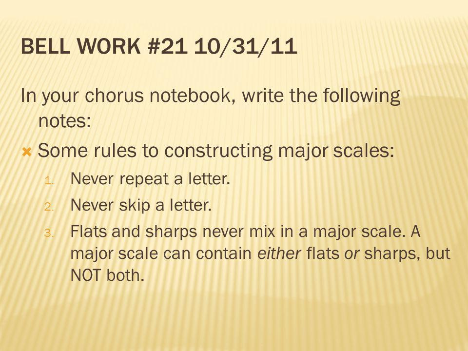 Bell Work #21 10/31/11 In your chorus notebook, write the following notes: Some rules to constructing major scales: