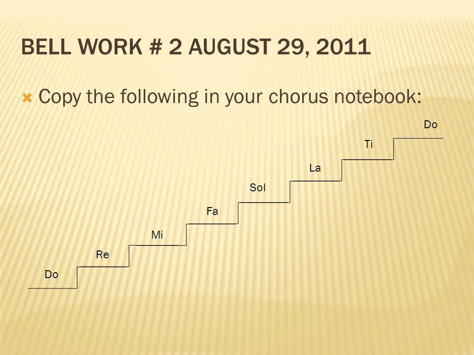 Bell Work # 2 August 29, 2011 Copy the following in your chorus notebook: Do Re Sol Fa Mi La Ti