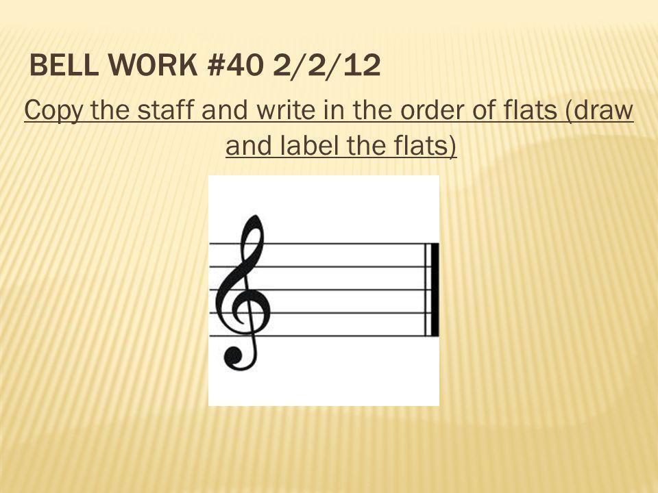 Bell Work #40 2/2/12 Copy the staff and write in the order of flats (draw and label the flats)