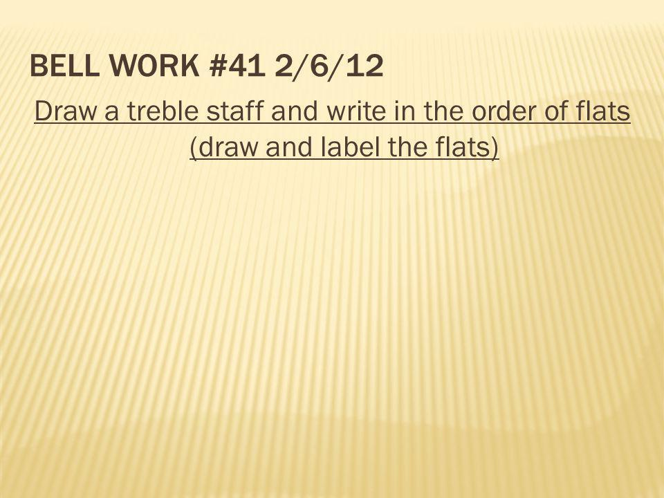 Bell Work #41 2/6/12 Draw a treble staff and write in the order of flats (draw and label the flats)