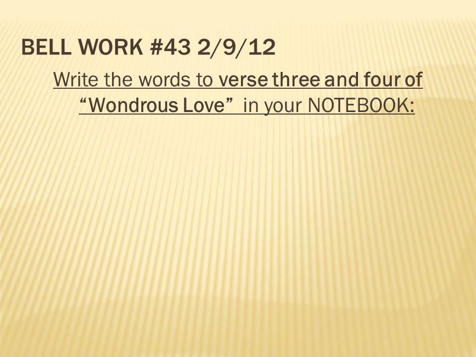 Bell Work #43 2/9/12 Write the words to verse three and four of Wondrous Love in your NOTEBOOK: