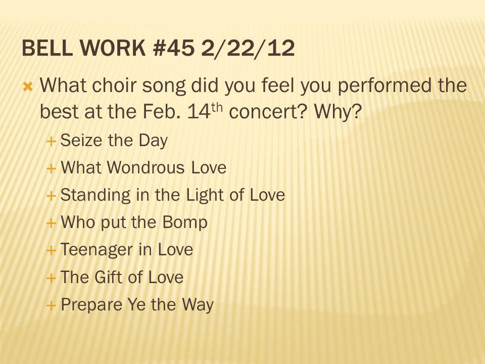 Bell work #45 2/22/12 What choir song did you feel you performed the best at the Feb. 14th concert Why