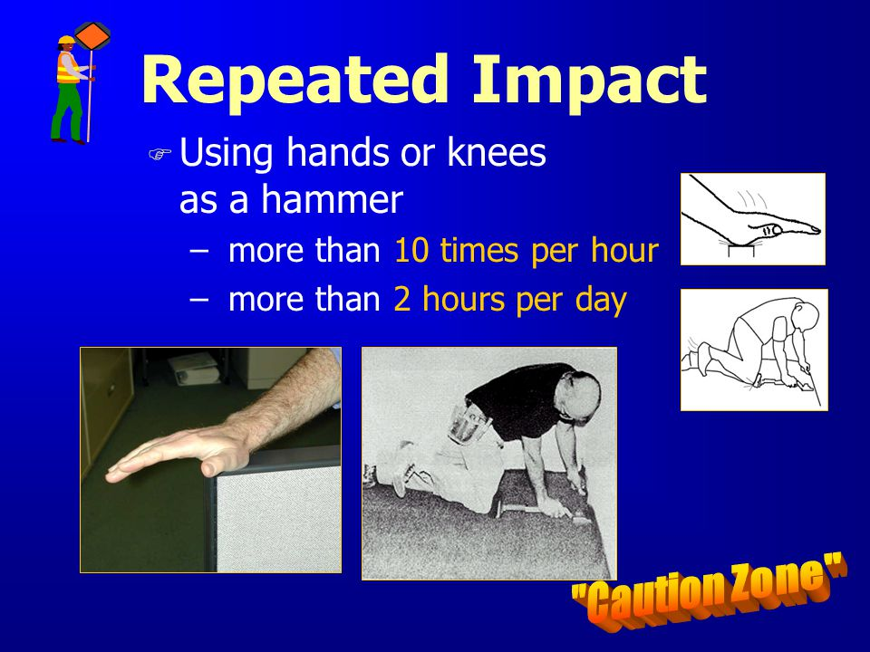 Repeated Impact Caution Zone Using hands or knees as a hammer
