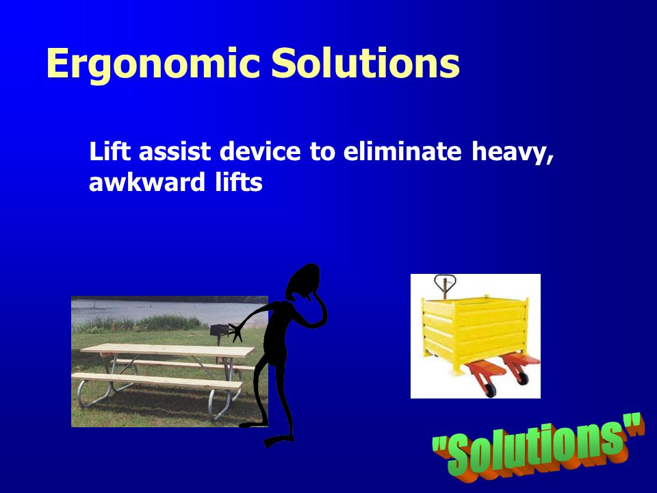 Ergonomic Solutions Solutions Lift assist device to eliminate heavy,