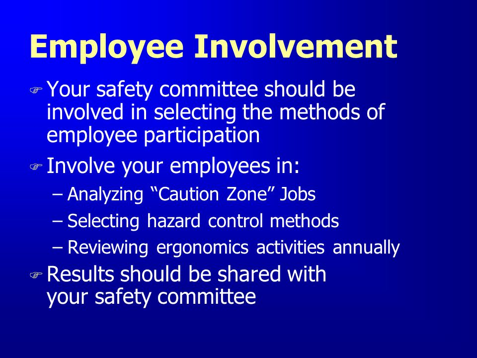 Employee Involvement Your safety committee should be involved in selecting the methods of employee participation.
