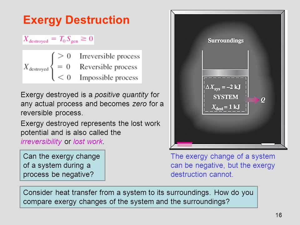 Exergy Destruction Exergy destroyed is a positive quantity for any actual process and becomes zero for a reversible process.