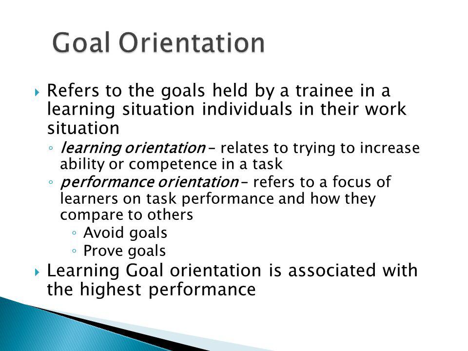Goal Orientation Refers to the goals held by a trainee in a learning situation individuals in their work situation.