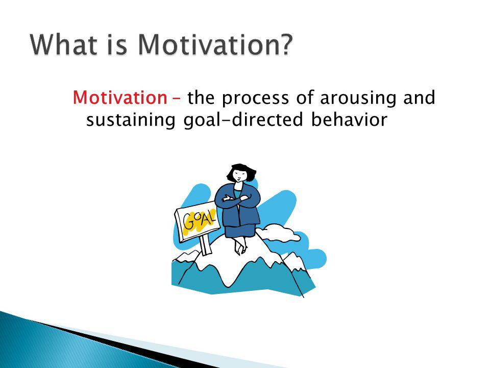 What is Motivation Motivation – the process of arousing and sustaining goal-directed behavior