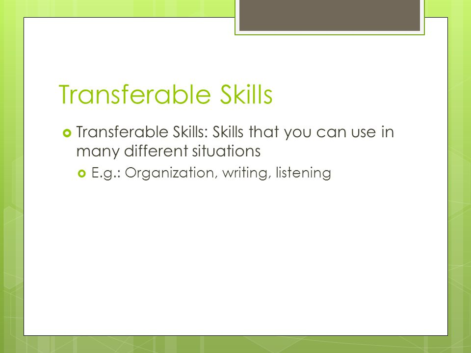 Transferable Skills Transferable Skills: Skills that you can use in many different situations.