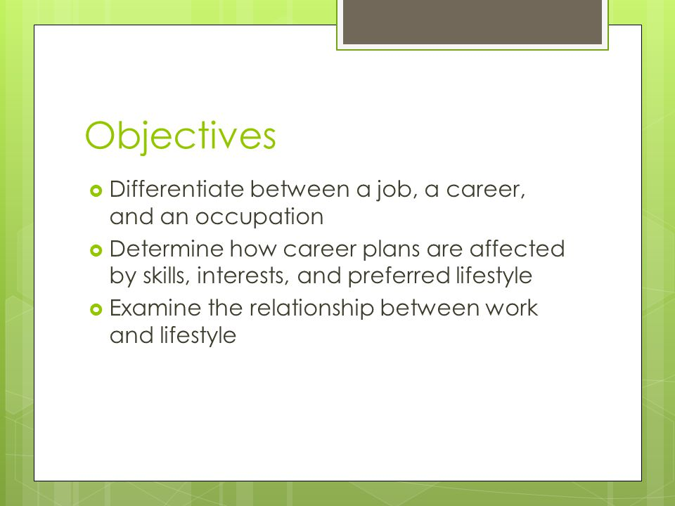 Objectives Differentiate between a job, a career, and an occupation