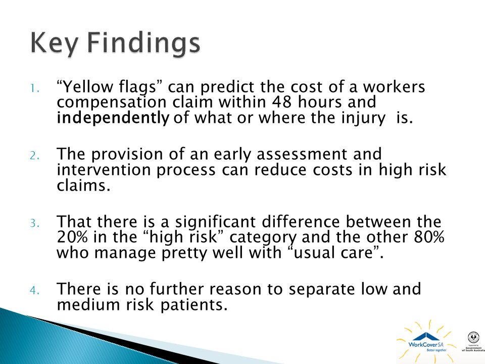 Key Findings Yellow flags can predict the cost of a workers compensation claim within 48 hours and independently of what or where the injury is.