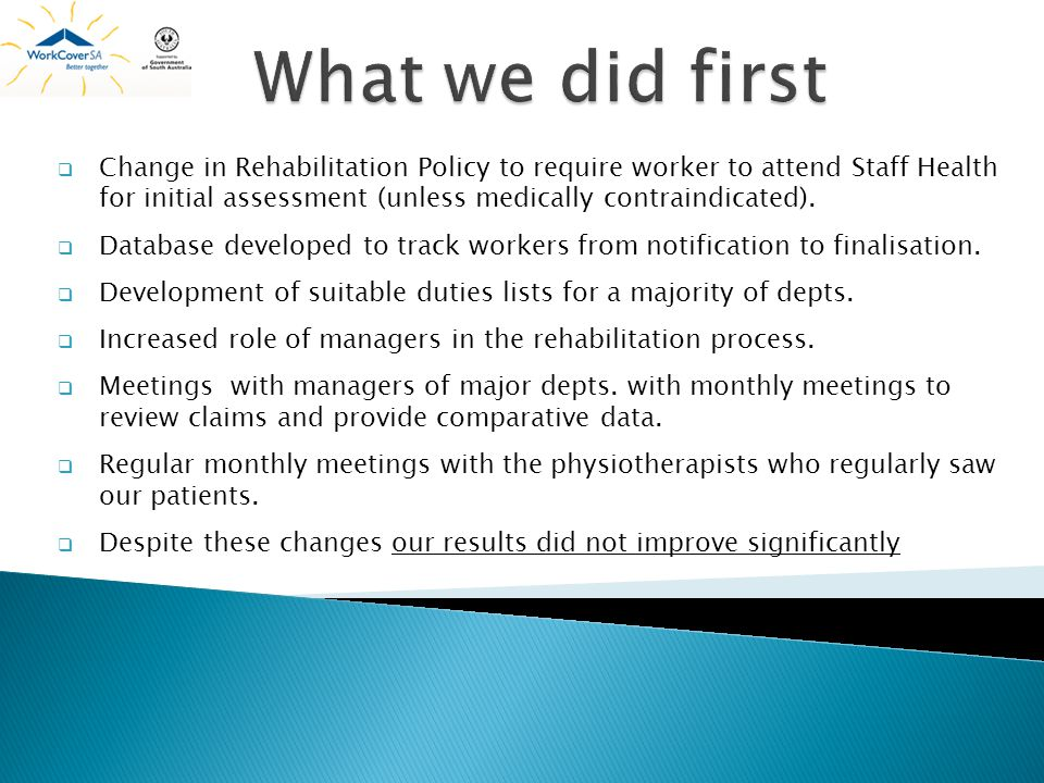 What we did first Change in Rehabilitation Policy to require worker to attend Staff Health for initial assessment (unless medically contraindicated).