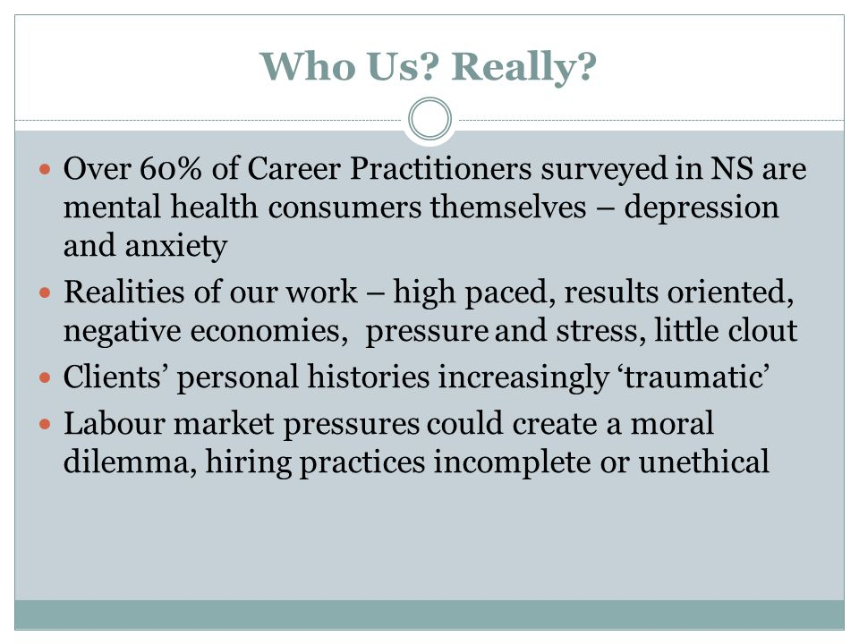 Who Us Really Over 60% of Career Practitioners surveyed in NS are mental health consumers themselves – depression and anxiety.