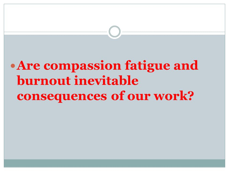 Are compassion fatigue and burnout inevitable consequences of our work