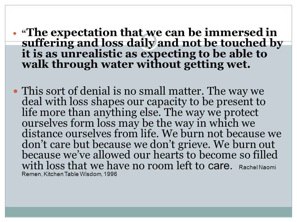 The expectation that we can be immersed in suffering and loss daily and not be touched by it is as unrealistic as expecting to be able to walk through water without getting wet.