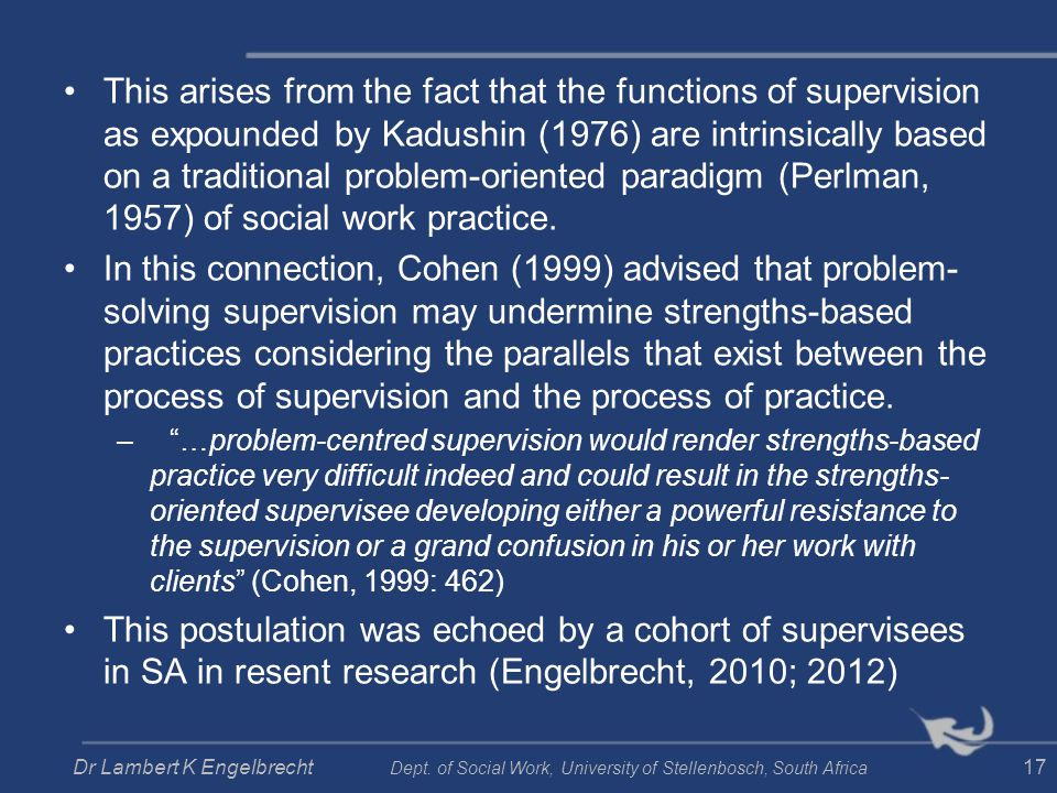 This arises from the fact that the functions of supervision as expounded by Kadushin (1976) are intrinsically based on a traditional problem-oriented paradigm (Perlman, 1957) of social work practice.