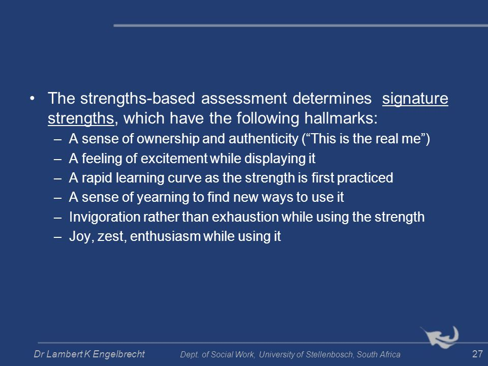 The strengths-based assessment determines signature strengths, which have the following hallmarks: