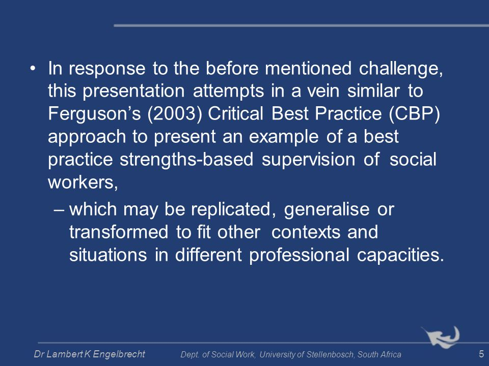 In response to the before mentioned challenge, this presentation attempts in a vein similar to Ferguson's (2003) Critical Best Practice (CBP) approach to present an example of a best practice strengths-based supervision of social workers,