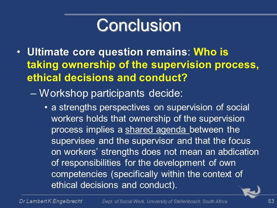 Conclusion Ultimate core question remains: Who is taking ownership of the supervision process, ethical decisions and conduct